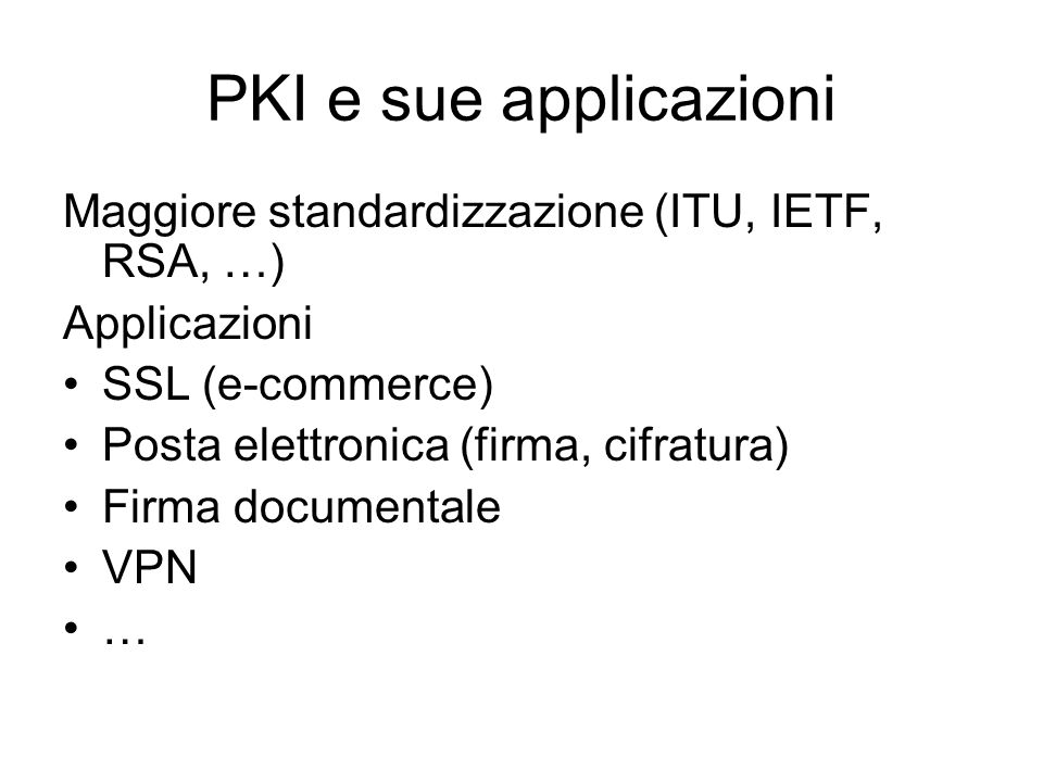 PKI e sue applicazioni Maggiore standardizzazione (ITU, IETF, RSA, …) Applicazioni SSL (e-commerce) Posta elettronica (firma, cifratura) Firma documentale VPN …