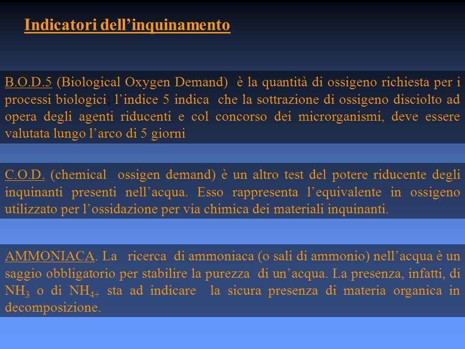 Indicatori dell'inquinamento B.O.D.5 (Biological Oxygen Demand) è la quantità di ossigeno richiesta per i processi biologici ; l'indice 5 indica che la sottrazione di ossigeno disciolto ad opera degli agenti riducenti e col concorso dei microrganismi, deve essere valutata lungo l'arco di 5 giorni C.O.D.