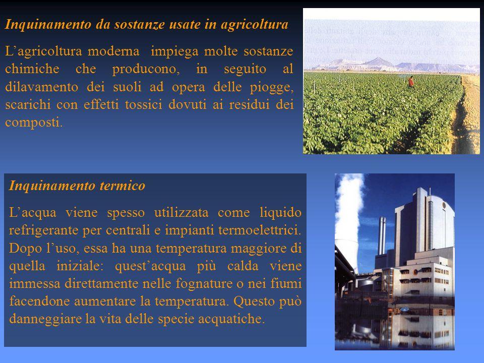 Inquinamento da sostanze usate in agricoltura L'agricoltura moderna impiega molte sostanze chimiche che producono, in seguito al dilavamento dei suoli ad opera delle piogge, scarichi con effetti tossici dovuti ai residui dei composti.