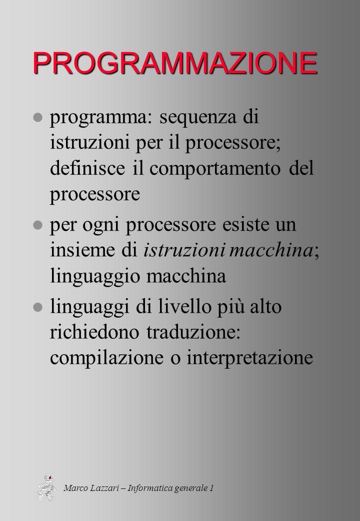 Marco Lazzari – Informatica generale 1 PROGRAMMAZIONE l programma: sequenza di istruzioni per il processore; definisce il comportamento del processore l per ogni processore esiste un insieme di istruzioni macchina; linguaggio macchina l linguaggi di livello più alto richiedono traduzione: compilazione o interpretazione