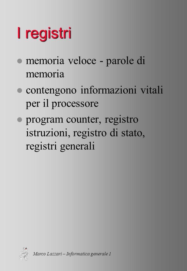 Marco Lazzari – Informatica generale 1 I registri l memoria veloce - parole di memoria l contengono informazioni vitali per il processore l program counter, registro istruzioni, registro di stato, registri generali