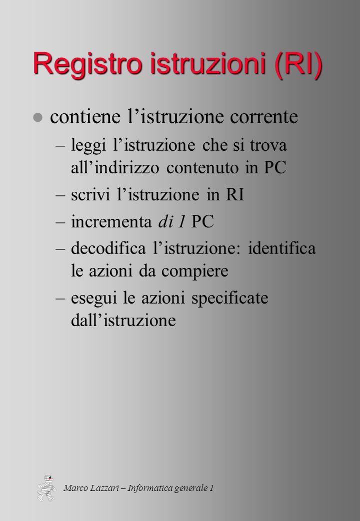 Marco Lazzari – Informatica generale 1 Registro istruzioni (RI) l contiene l'istruzione corrente –leggi l'istruzione che si trova all'indirizzo conten