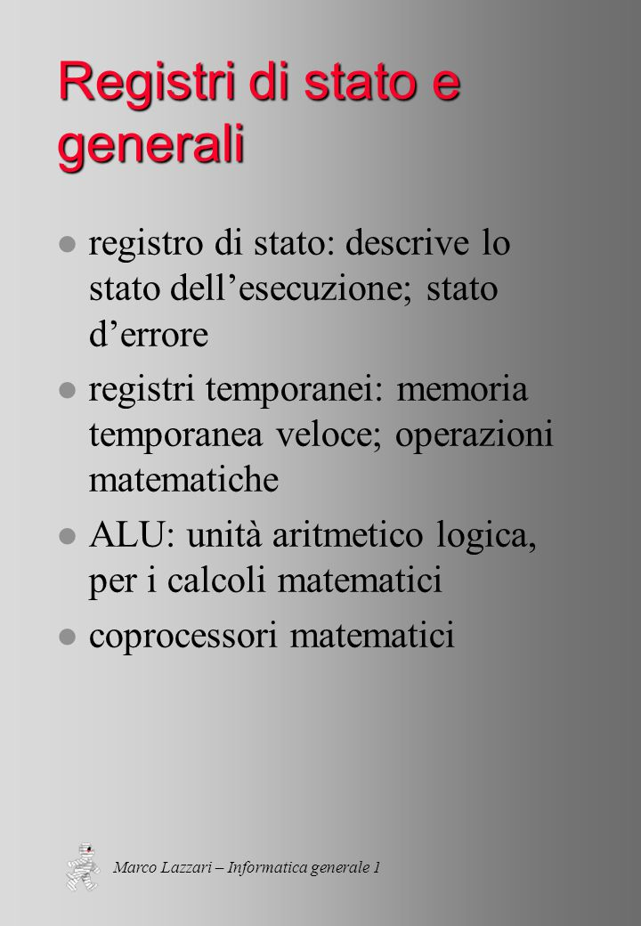 Marco Lazzari – Informatica generale 1 l registro di stato: descrive lo stato dell'esecuzione; stato d'errore l registri temporanei: memoria temporanea veloce; operazioni matematiche l ALU: unità aritmetico logica, per i calcoli matematici l coprocessori matematici Registri di stato e generali