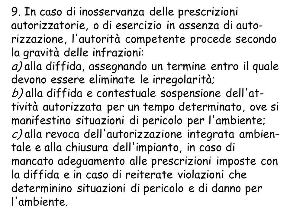 9. In caso di inosservanza delle prescrizioni autorizzatorie, o di esercizio in assenza di auto- rizzazione, l'autorità competente procede secondo la