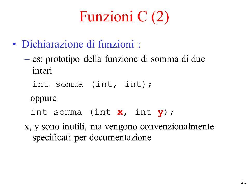 21 Funzioni C (2) Dichiarazione di funzioni : –es: prototipo della funzione di somma di due interi int somma (int, int); oppure int somma (int x, int