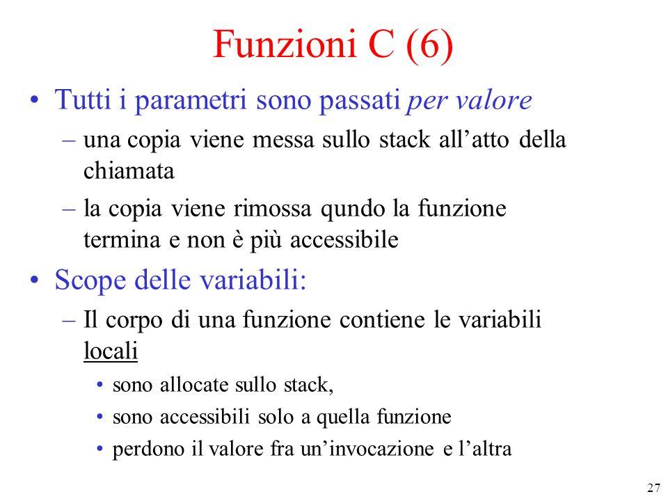 27 Funzioni C (6) Tutti i parametri sono passati per valore –una copia viene messa sullo stack all'atto della chiamata –la copia viene rimossa qundo l