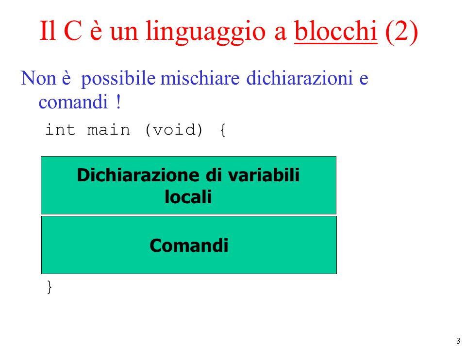 3 Il C è un linguaggio a blocchi (2) Non è possibile mischiare dichiarazioni e comandi ! int main (void) { } Dichiarazione di variabili locali Comandi