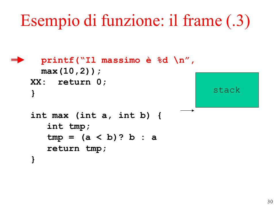 """30 Esempio di funzione: il frame (.3) printf(""""Il massimo è %d \n"""", max(10,2)); XX: return 0; } int max (int a, int b) { int tmp; tmp = (a < b)? b : a"""