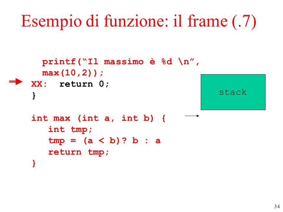 """34 Esempio di funzione: il frame (.7) printf(""""Il massimo è %d \n"""", max(10,2)); XX: return 0; } int max (int a, int b) { int tmp; tmp = (a < b)? b : a"""