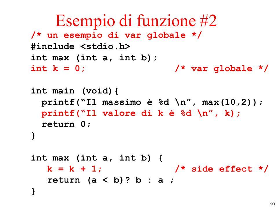 """36 Esempio di funzione #2 /* un esempio di var globale */ #include int max (int a, int b); int k = 0; /* var globale */ int main (void){ printf(""""Il ma"""