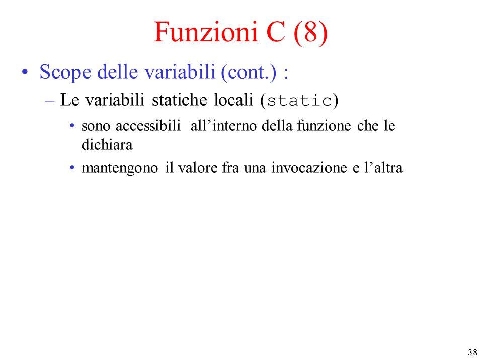 38 Funzioni C (8) Scope delle variabili (cont.) : –Le variabili statiche locali ( static ) sono accessibili all'interno della funzione che le dichiara