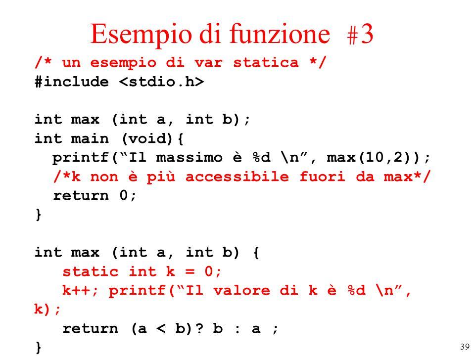 """39 Esempio di funzione # 3 /* un esempio di var statica */ #include int max (int a, int b); int main (void){ printf(""""Il massimo è %d \n"""", max(10,2));"""