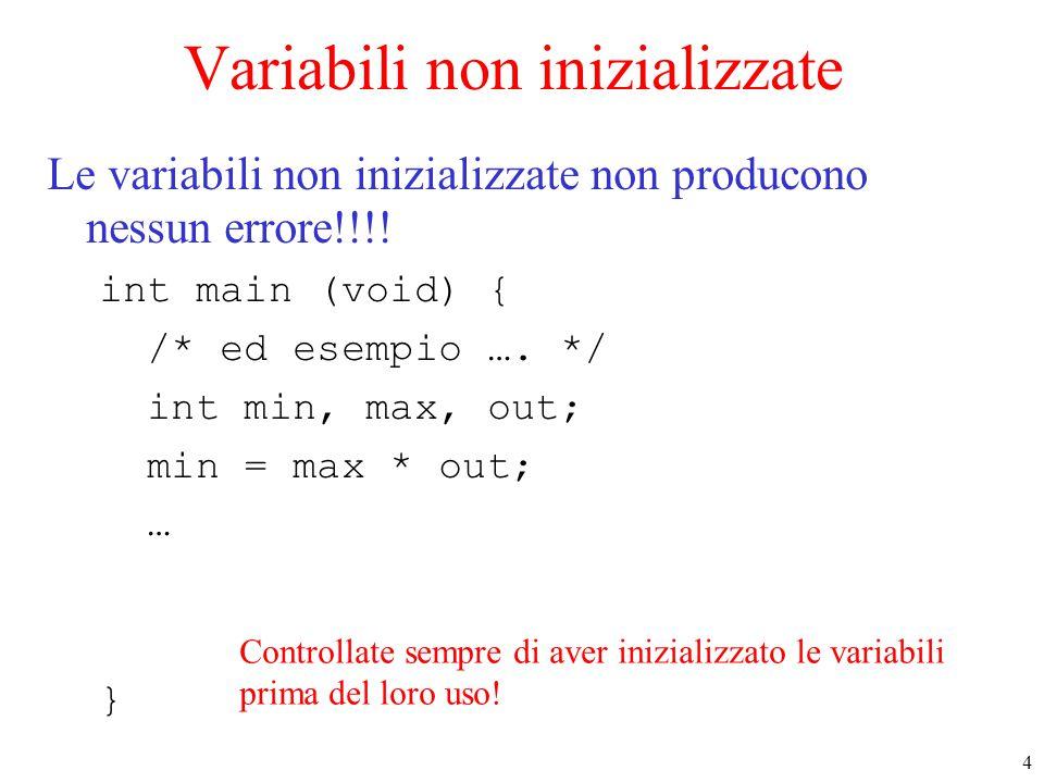 4 Variabili non inizializzate Le variabili non inizializzate non producono nessun errore!!!! int main (void) { /* ed esempio …. */ int min, max, out;