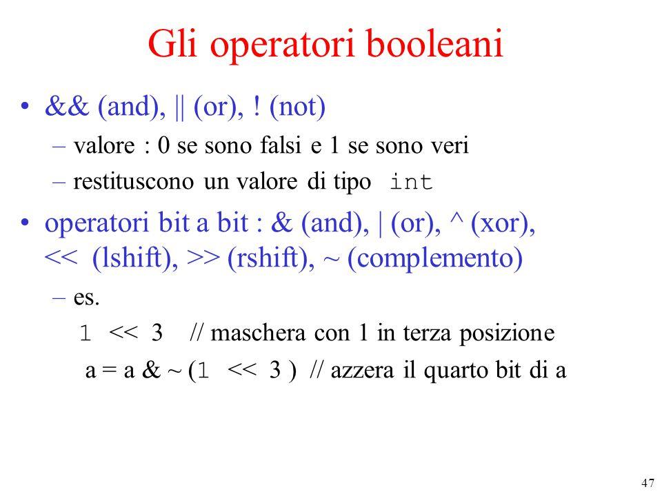 47 Gli operatori booleani && (and), || (or), ! (not) –valore : 0 se sono falsi e 1 se sono veri –restituscono un valore di tipo int operatori bit a bi