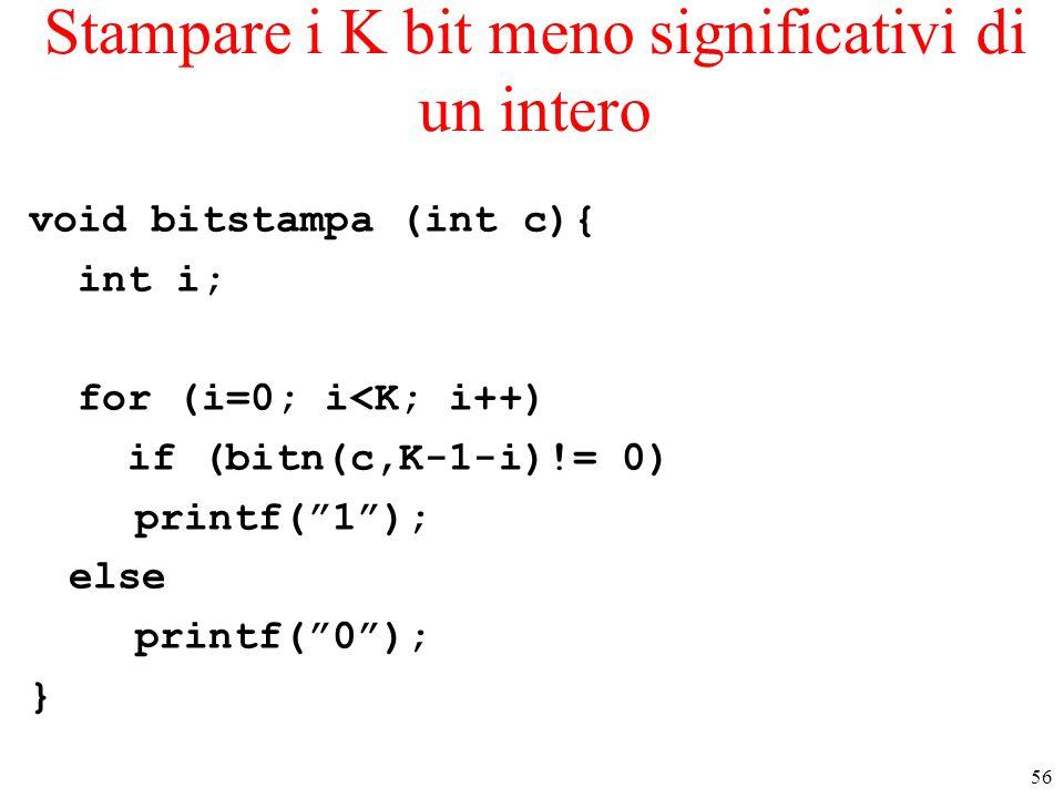 "56 Stampare i K bit meno significativi di un intero void bitstampa (int c){ int i; for (i=0; i<K; i++) if (bitn(c,K-1-i)!= 0) printf(""1""); else printf"