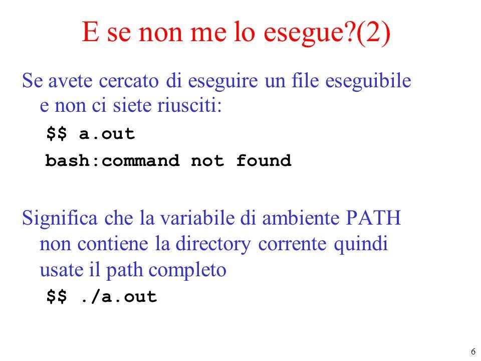 6 E se non me lo esegue?(2) Se avete cercato di eseguire un file eseguibile e non ci siete riusciti: $$ a.out bash:command not found Significa che la
