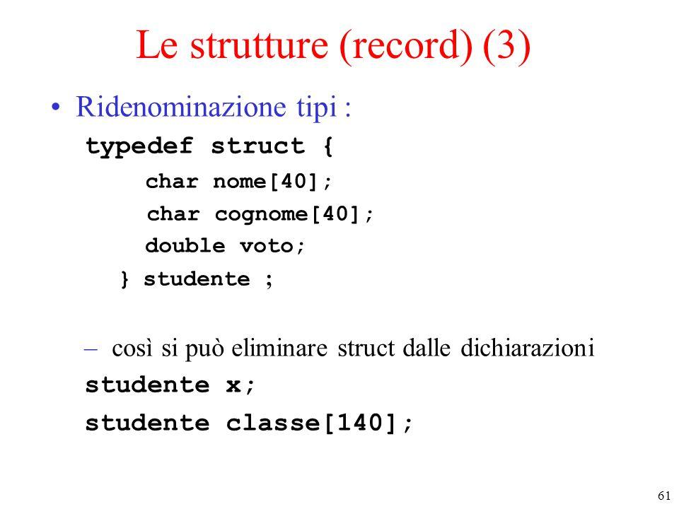 61 Le strutture (record) (3) Ridenominazione tipi : typedef struct { char nome[40]; char cognome[40]; double voto; } studente ; – così si può eliminar