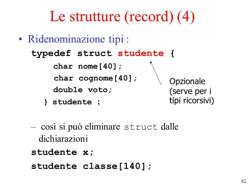 62 Le strutture (record) (4) Ridenominazione tipi : typedef struct studente { char nome[40]; char cognome[40]; double voto; } studente ; – così si può