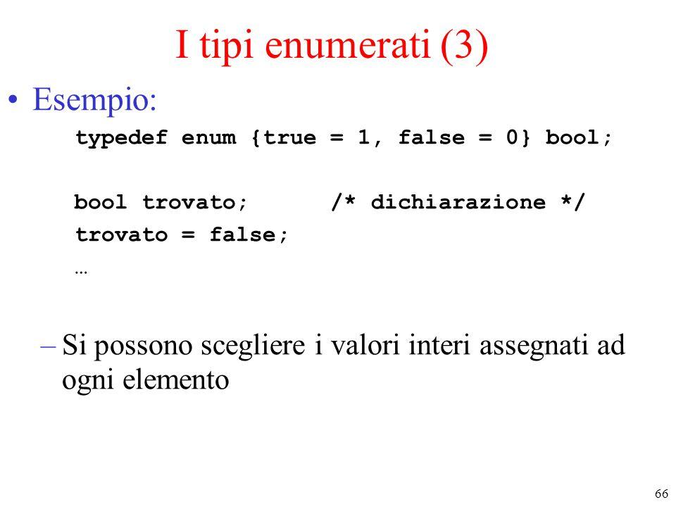 66 I tipi enumerati (3) Esempio: typedef enum {true = 1, false = 0} bool; bool trovato; /* dichiarazione */ trovato = false; … –Si possono scegliere i
