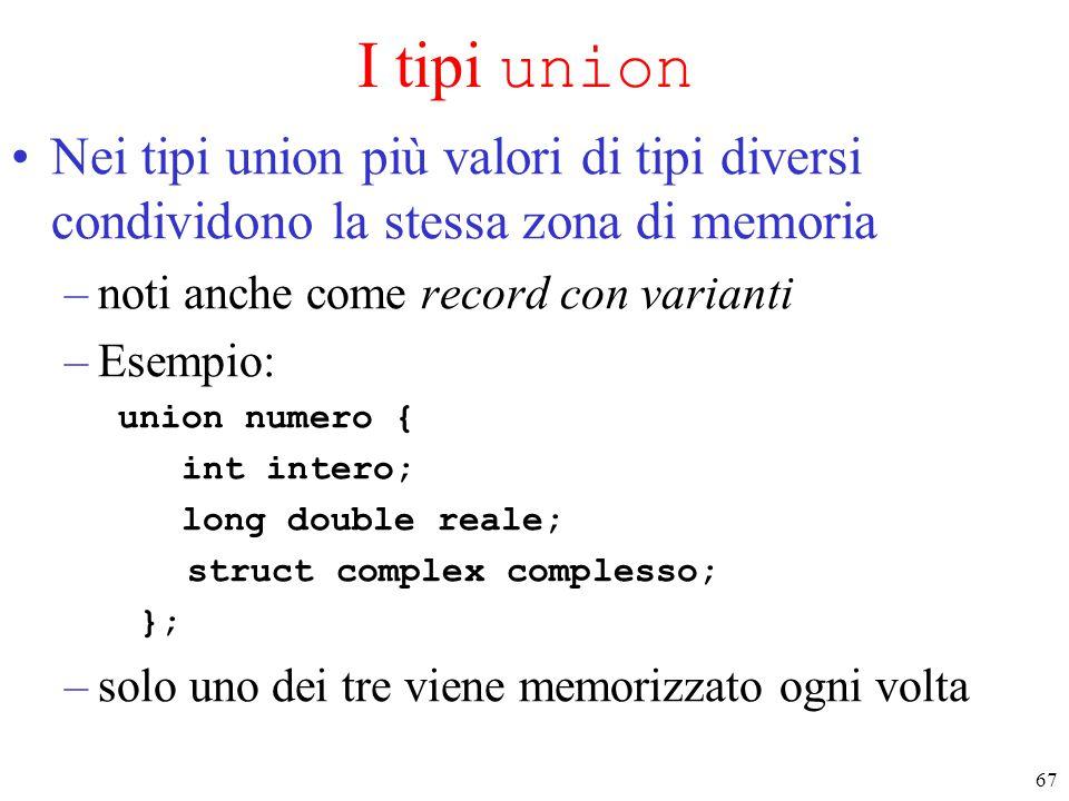 67 I tipi union Nei tipi union più valori di tipi diversi condividono la stessa zona di memoria –noti anche come record con varianti –Esempio: union n