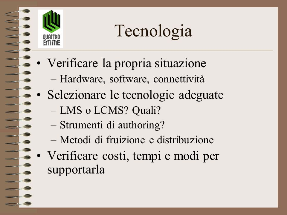 Tecnologia Verificare la propria situazione –Hardware, software, connettività Selezionare le tecnologie adeguate –LMS o LCMS? Quali? –Strumenti di aut