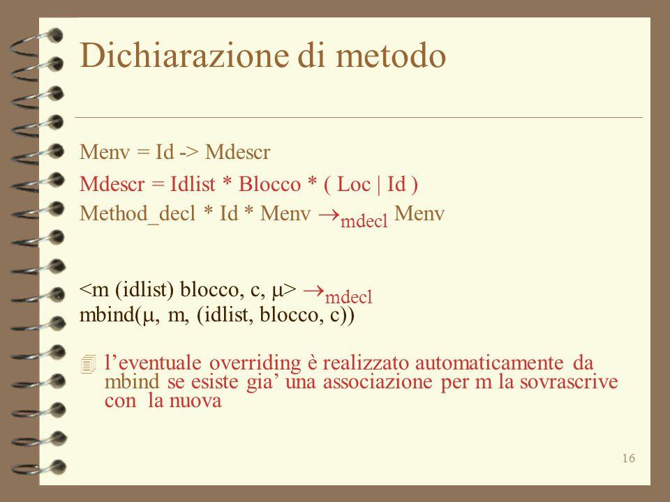 16 Dichiarazione di metodo Menv = Id -> Mdescr Mdescr = Idlist * Blocco * ( Loc | Id ) Method_decl * Id * Menv  mdecl Menv  mdecl mbind( , m, (idlist, blocco, c)) 4 l'eventuale overriding è realizzato automaticamente da mbind se esiste gia' una associazione per m la sovrascrive con la nuova