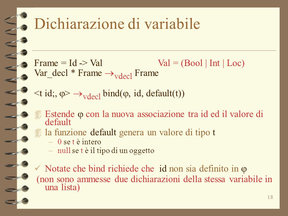 18 Dichiarazione di variabile Frame = Id -> Val Val = (Bool | Int | Loc) Var_decl * Frame  vdecl Frame  vdecl bind( , id, default(t))  Estende 