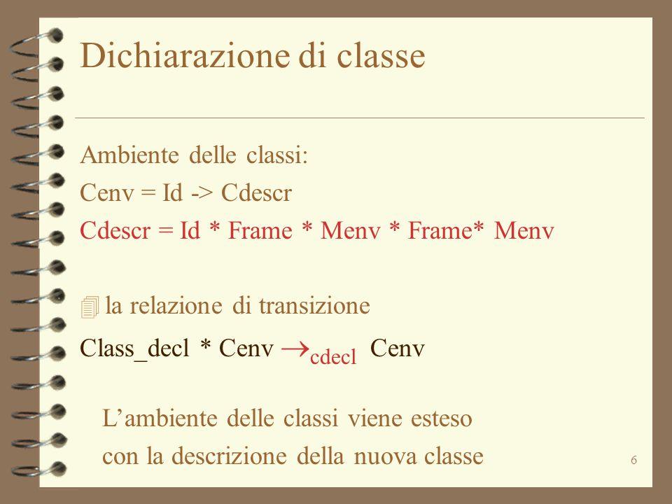 6 Dichiarazione di classe Ambiente delle classi: Cenv = Id -> Cdescr Cdescr = Id * Frame * Menv * Frame* Menv 4 la relazione di transizione Class_decl * Cenv  cdecl Cenv L'ambiente delle classi viene esteso con la descrizione della nuova classe