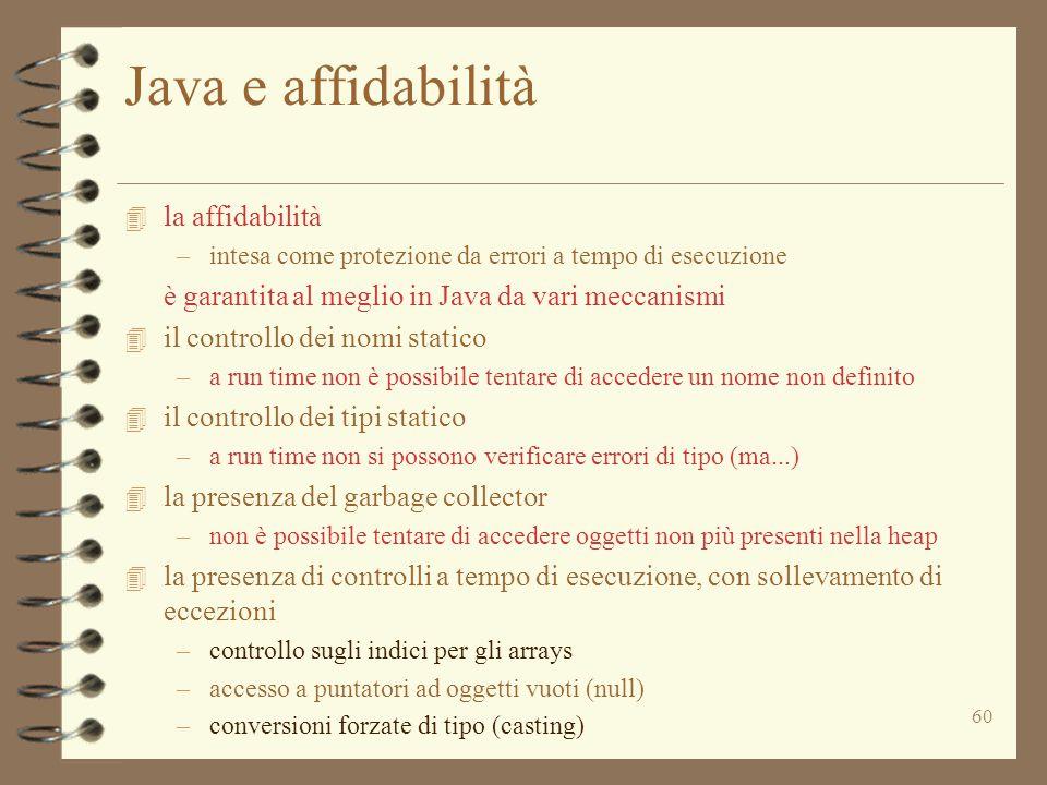 60 Java e affidabilità 4 la affidabilità –intesa come protezione da errori a tempo di esecuzione è garantita al meglio in Java da vari meccanismi 4 il controllo dei nomi statico –a run time non è possibile tentare di accedere un nome non definito 4 il controllo dei tipi statico –a run time non si possono verificare errori di tipo (ma...) 4 la presenza del garbage collector –non è possibile tentare di accedere oggetti non più presenti nella heap 4 la presenza di controlli a tempo di esecuzione, con sollevamento di eccezioni –controllo sugli indici per gli arrays –accesso a puntatori ad oggetti vuoti (null) –conversioni forzate di tipo (casting)