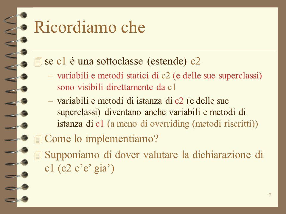 7 Ricordiamo che 4 se c1 è una sottoclasse (estende) c2 –variabili e metodi statici di c2 (e delle sue superclassi) sono visibili direttamente da c1 –variabili e metodi di istanza di c2 (e delle sue superclassi) diventano anche variabili e metodi di istanza di c1 (a meno di overriding (metodi riscritti)) 4 Come lo implementiamo.