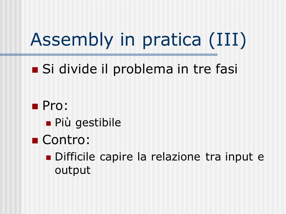 Assembly in pratica (III) Si divide il problema in tre fasi Pro: Più gestibile Contro: Difficile capire la relazione tra input e output