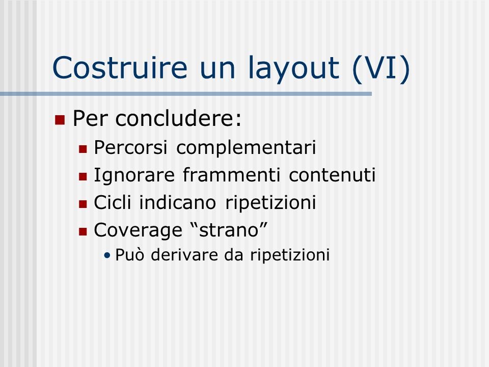 """Costruire un layout (VI) Per concludere: Percorsi complementari Ignorare frammenti contenuti Cicli indicano ripetizioni Coverage """"strano"""" Può derivare"""