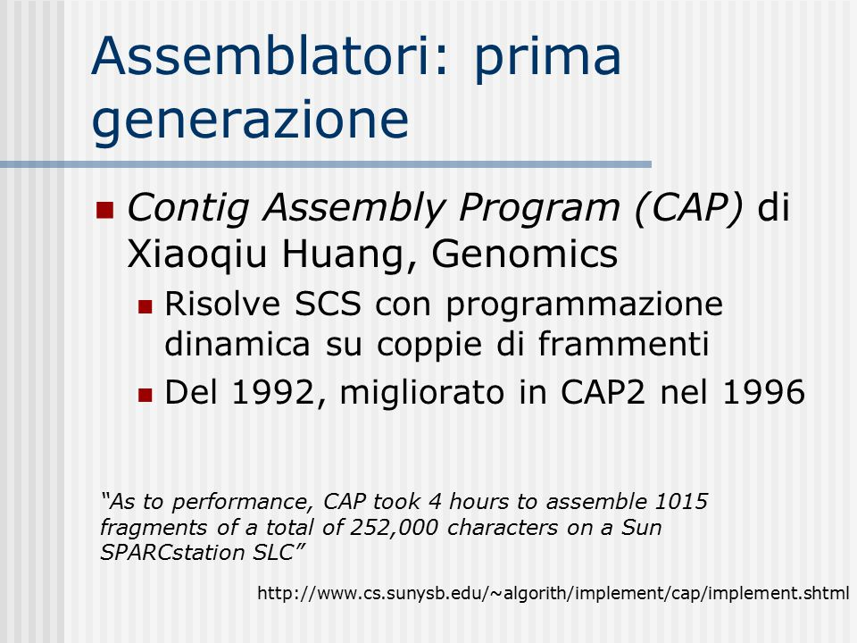 Assemblatori: prima generazione Contig Assembly Program (CAP) di Xiaoqiu Huang, Genomics Risolve SCS con programmazione dinamica su coppie di frammenti Del 1992, migliorato in CAP2 nel 1996 As to performance, CAP took 4 hours to assemble 1015 fragments of a total of 252,000 characters on a Sun SPARCstation SLC http://www.cs.sunysb.edu/~algorith/implement/cap/implement.shtml