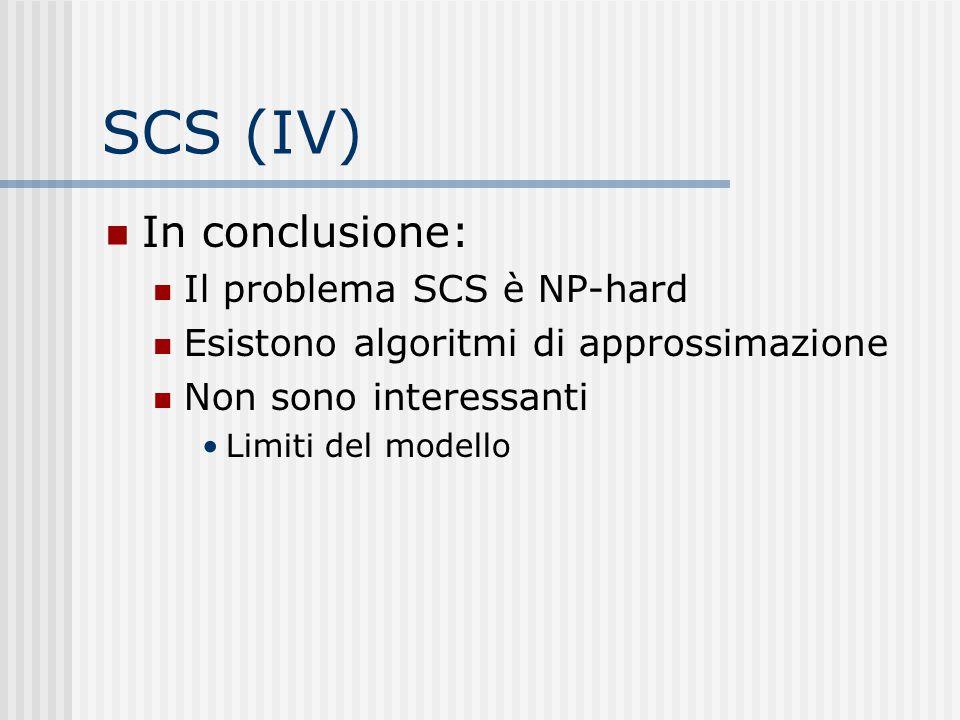 SCS (IV) In conclusione: Il problema SCS è NP-hard Esistono algoritmi di approssimazione Non sono interessanti Limiti del modello