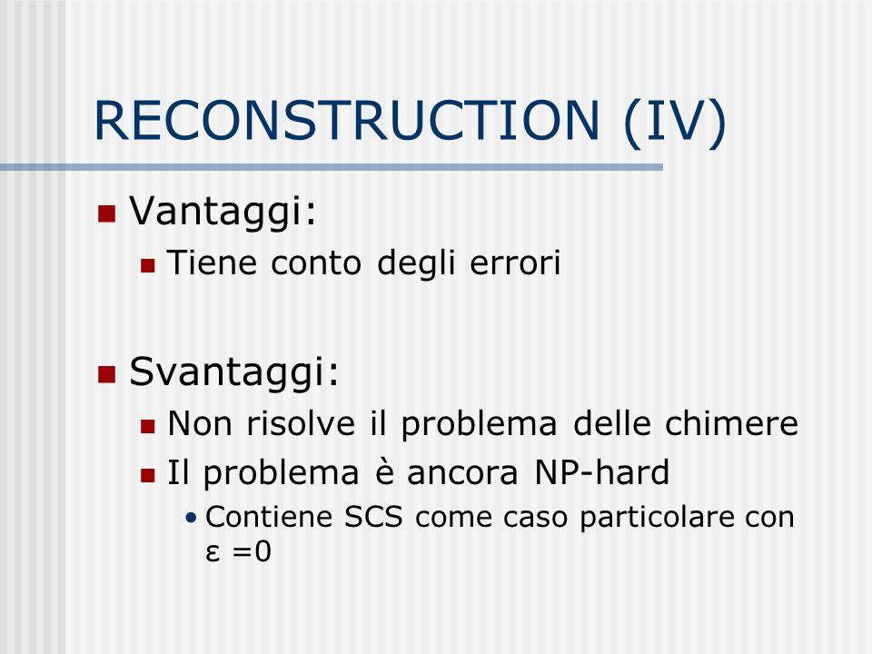 RECONSTRUCTION (IV) Vantaggi: Tiene conto degli errori Svantaggi: Non risolve il problema delle chimere Il problema è ancora NP-hard Contiene SCS come
