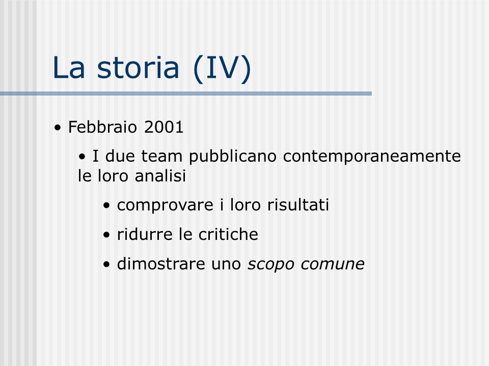 La storia (IV) Febbraio 2001 I due team pubblicano contemporaneamente le loro analisi comprovare i loro risultati ridurre le critiche dimostrare uno s