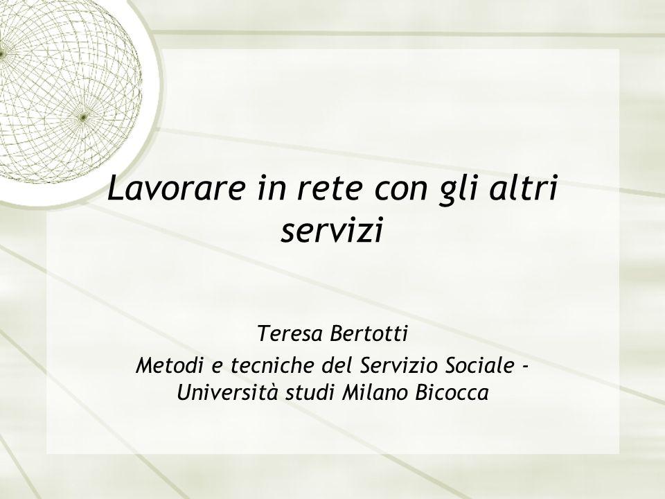 Lavorare in rete con gli altri servizi Teresa Bertotti Metodi e tecniche del Servizio Sociale - Università studi Milano Bicocca