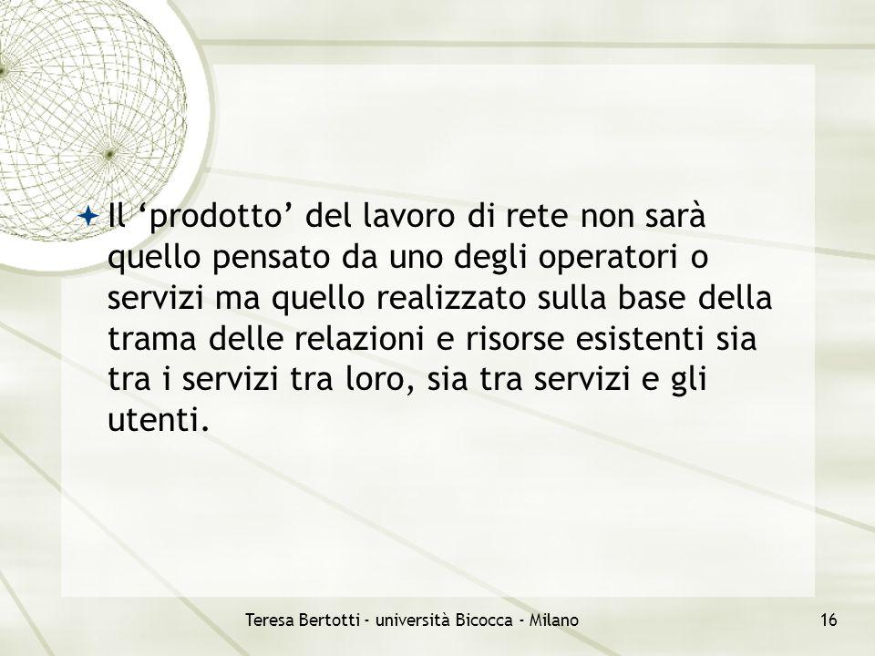 Teresa Bertotti - università Bicocca - Milano16  Il 'prodotto' del lavoro di rete non sarà quello pensato da uno degli operatori o servizi ma quello realizzato sulla base della trama delle relazioni e risorse esistenti sia tra i servizi tra loro, sia tra servizi e gli utenti.