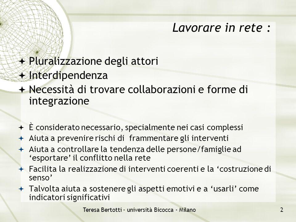 Teresa Bertotti - università Bicocca - Milano3 Il lavoro in rete tra servizi non è 'dato' - richiede uno specifico impegno - prevede l'individuazione di obiettivi che ne definiscano almeno in parte gli scopi - Prevede un'attenzione alla condivisione degli obiettivi e all'individuazione dell'oggetto comune - vuol dire costruire un sistema sufficientemente integrato di intervento