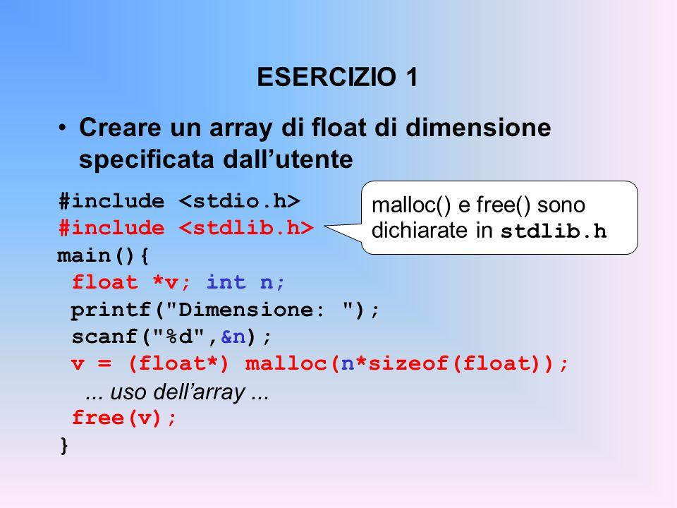 ESERCIZIO 1 Creare un array di float di dimensione specificata dall'utente #include main(){ float *v; int n; printf( Dimensione: ); scanf( %d ,&n); v = (float*) malloc(n*sizeof(float));...