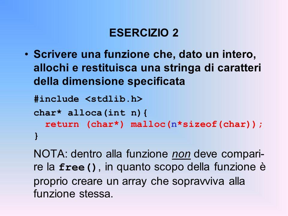 ESERCIZIO 2 Scrivere una funzione che, dato un intero, allochi e restituisca una stringa di caratteri della dimensione specificata #include char* alloca(int n){ return (char*) malloc(n*sizeof(char)); } NOTA: dentro alla funzione non deve compari- re la free(), in quanto scopo della funzione è proprio creare un array che sopravviva alla funzione stessa.