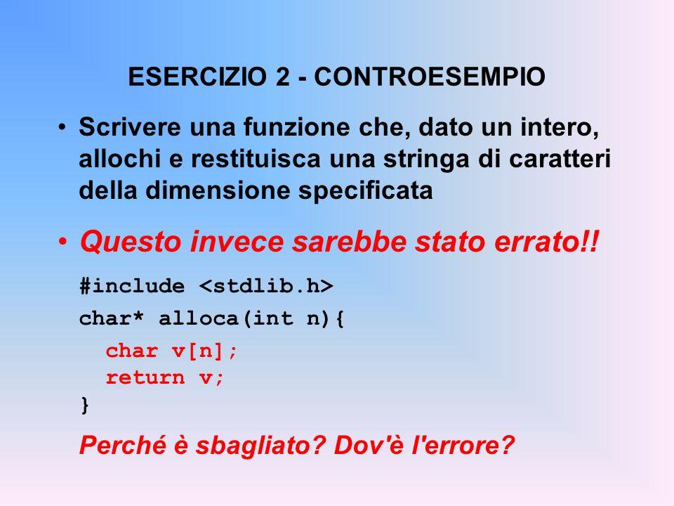 ESERCIZIO 2 - CONTROESEMPIO Scrivere una funzione che, dato un intero, allochi e restituisca una stringa di caratteri della dimensione specificata Questo invece sarebbe stato errato!.