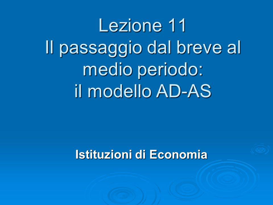 Lezione 11 Il passaggio dal breve al medio periodo: il modello AD-AS Istituzioni di Economia