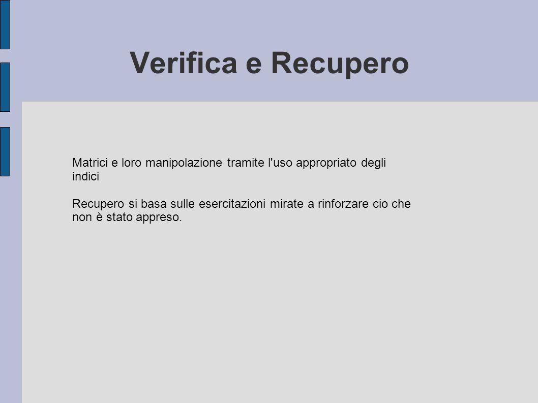 Verifica e Recupero Matrici e loro manipolazione tramite l uso appropriato degli indici Recupero si basa sulle esercitazioni mirate a rinforzare cio che non è stato appreso.