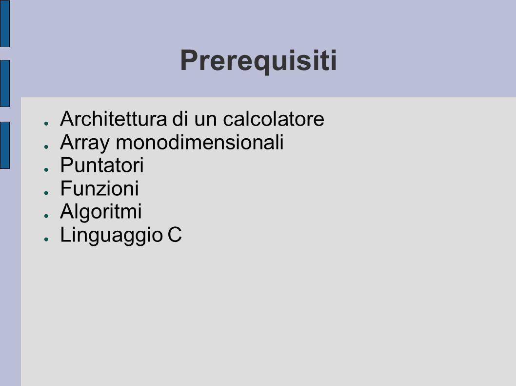 Prerequisiti ● Architettura di un calcolatore ● Array monodimensionali ● Puntatori ● Funzioni ● Algoritmi ● Linguaggio C