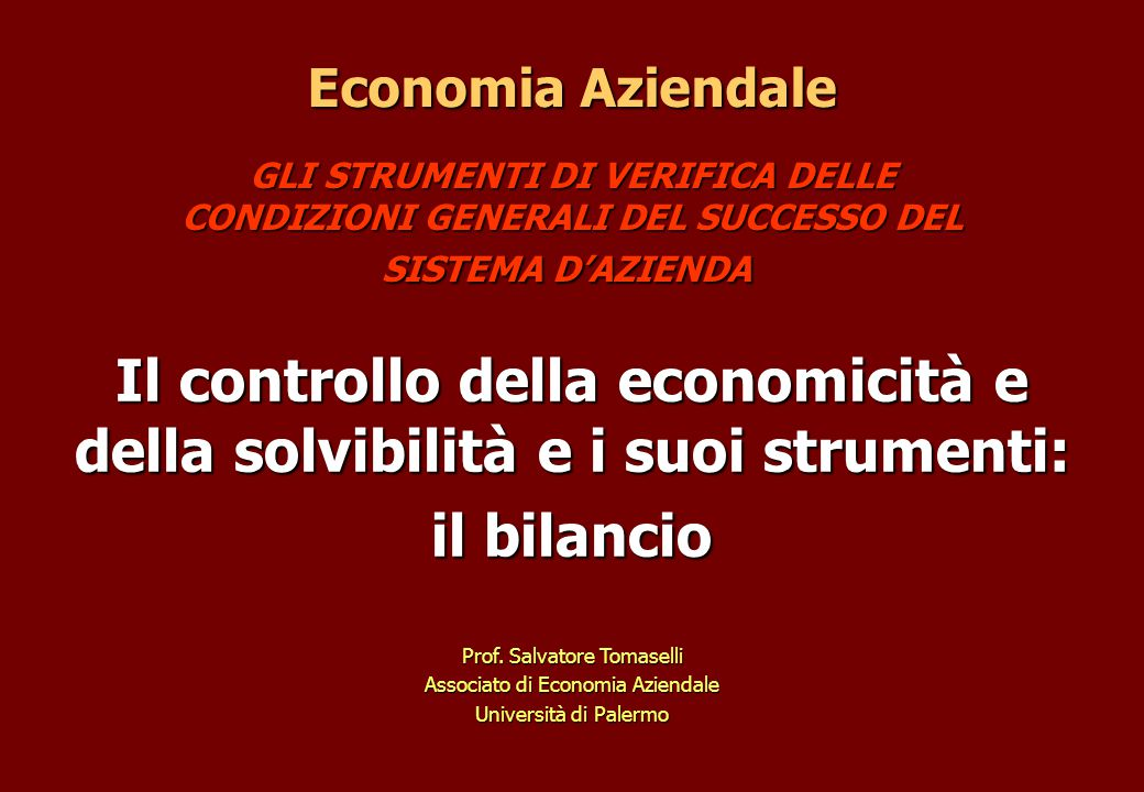 GLI STRUMENTI DI VERIFICA DELLE CONDIZIONI GENERALI DEL SUCCESSO DEL SISTEMA D'AZIENDA GLI STRUMENTI DI VERIFICA DELLE CONDIZIONI GENERALI DEL SUCCESSO DEL SISTEMA D'AZIENDA Economia Aziendale Il controllo della economicità e della solvibilità e i suoi strumenti: il bilancio Prof.