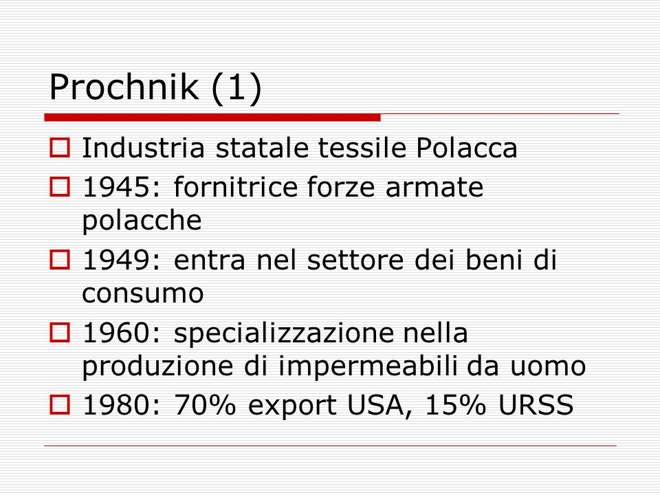 Prochnik (1)  Industria statale tessile Polacca  1945: fornitrice forze armate polacche  1949: entra nel settore dei beni di consumo  1960: specializzazione nella produzione di impermeabili da uomo  1980: 70% export USA, 15% URSS