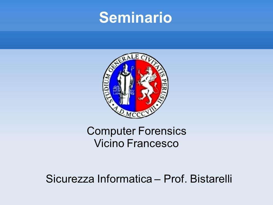 Seminario Computer Forensics Vicino Francesco Sicurezza Informatica – Prof. Bistarelli