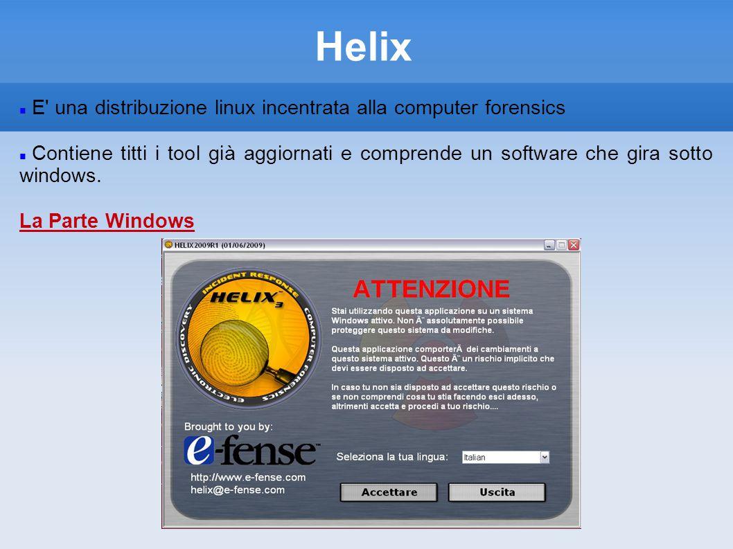 Helix E una distribuzione linux incentrata alla computer forensics Contiene titti i tool già aggiornati e comprende un software che gira sotto windows.