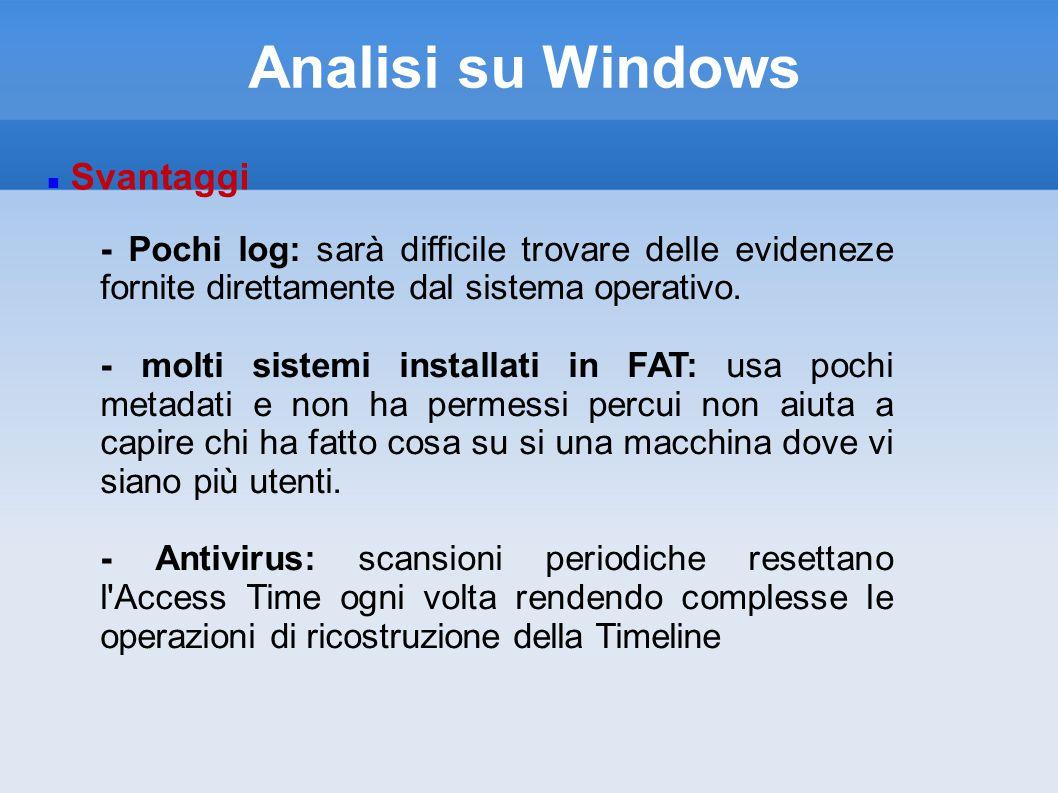 Analisi su Windows Svantaggi - Pochi log: sarà difficile trovare delle evideneze fornite direttamente dal sistema operativo.